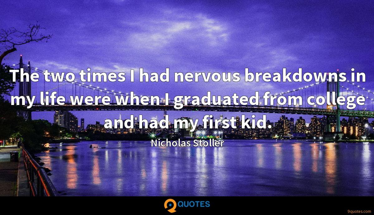 The two times I had nervous breakdowns in my life were when I graduated from college and had my first kid.