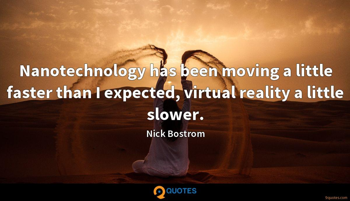 Nanotechnology has been moving a little faster than I expected, virtual reality a little slower.