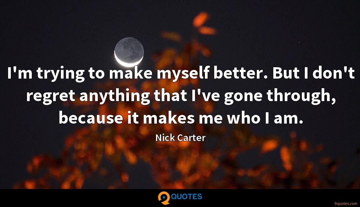 I'm trying to make myself better. But I don't regret anything that I've gone through, because it makes me who I am.