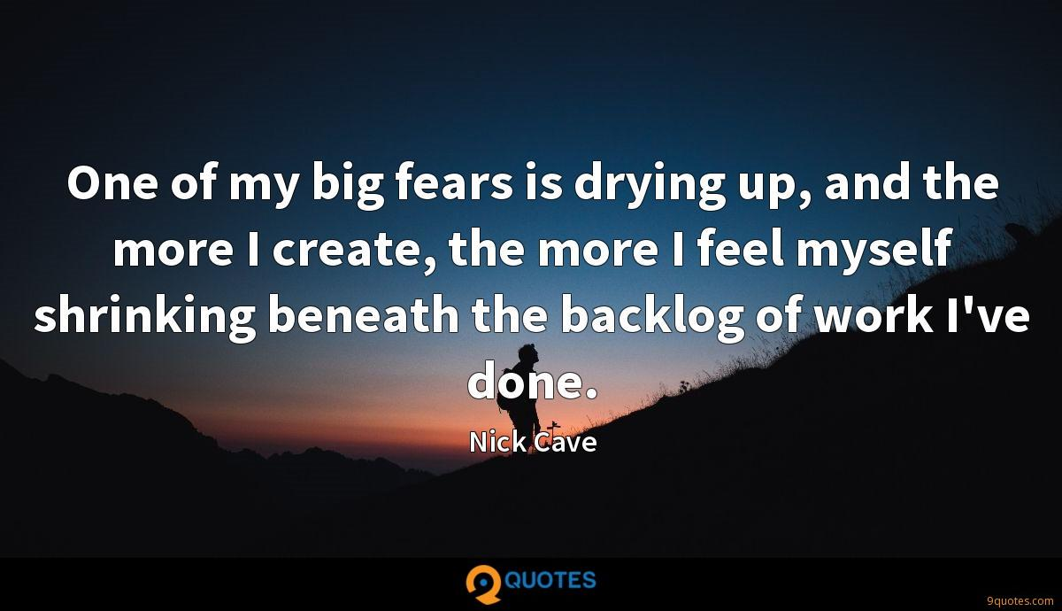 One of my big fears is drying up, and the more I create, the more I feel myself shrinking beneath the backlog of work I've done.