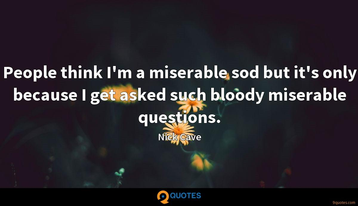 People think I'm a miserable sod but it's only because I get asked such bloody miserable questions.
