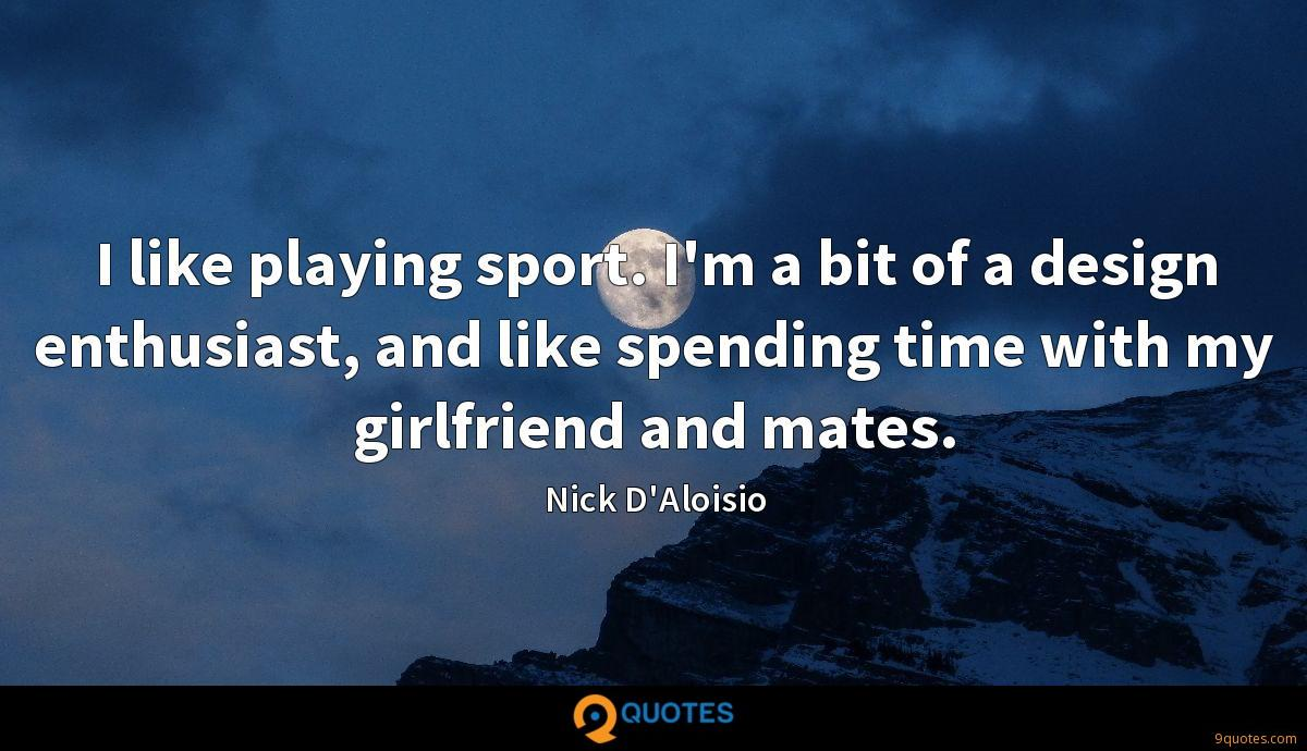 I like playing sport. I'm a bit of a design enthusiast, and like spending time with my girlfriend and mates.