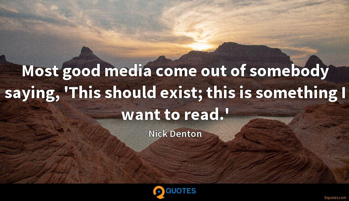 Most good media come out of somebody saying, 'This should exist; this is something I want to read.'
