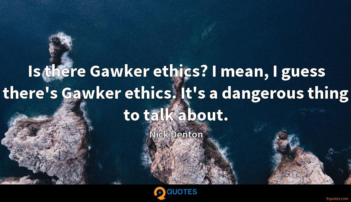 Is there Gawker ethics? I mean, I guess there's Gawker ethics. It's a dangerous thing to talk about.