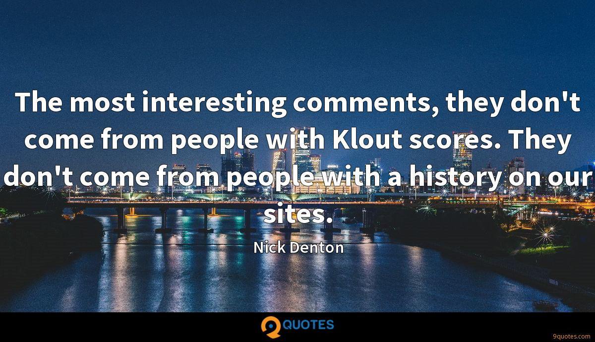 The most interesting comments, they don't come from people with Klout scores. They don't come from people with a history on our sites.