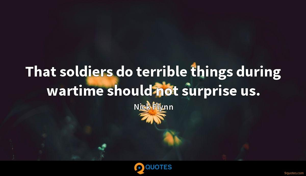 That soldiers do terrible things during wartime should not surprise us.