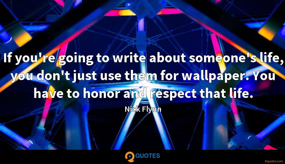 If you're going to write about someone's life, you don't just use them for wallpaper. You have to honor and respect that life.