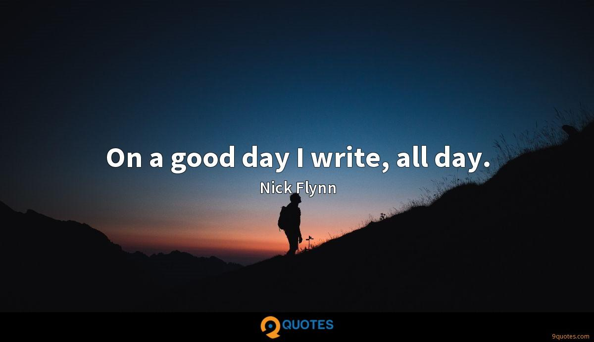 On a good day I write, all day.