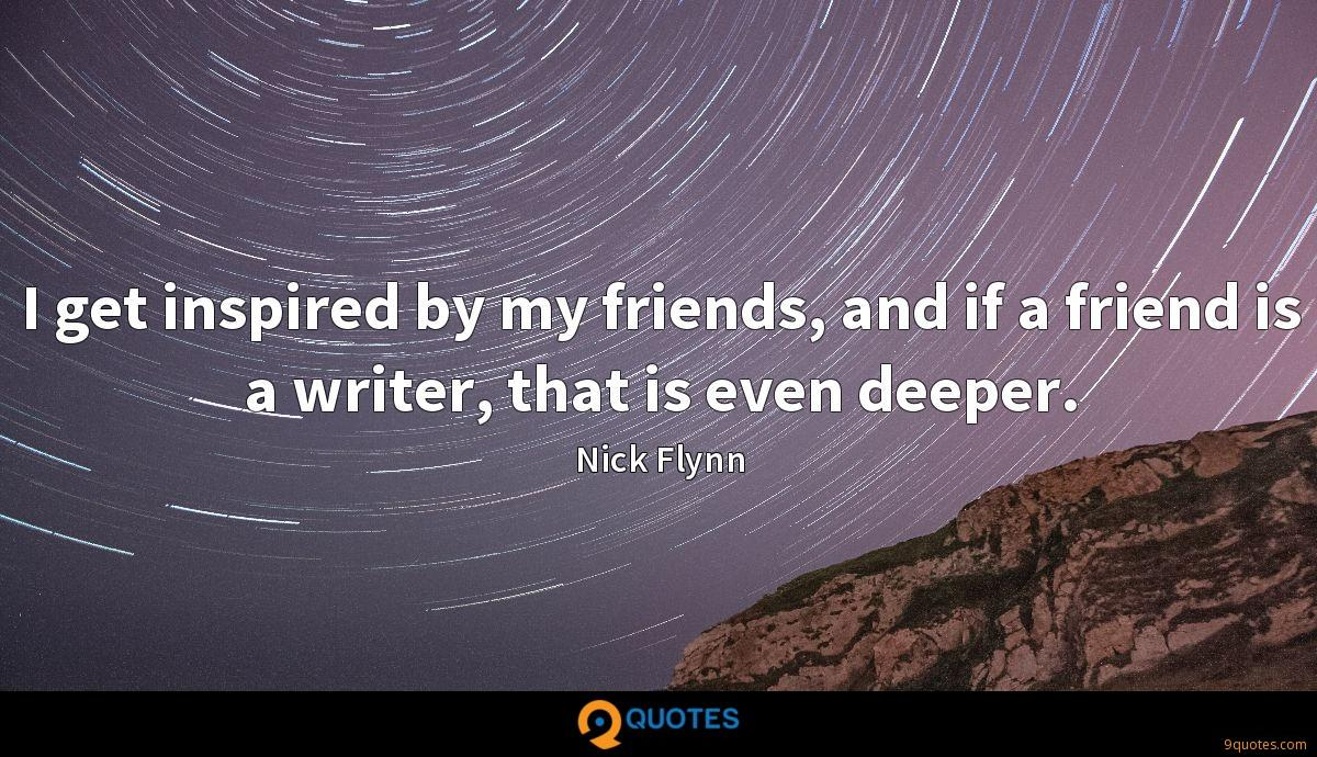 I get inspired by my friends, and if a friend is a writer, that is even deeper.