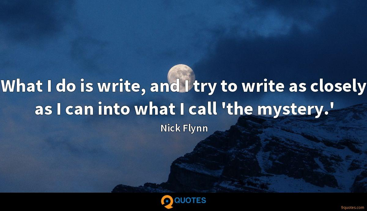 What I do is write, and I try to write as closely as I can into what I call 'the mystery.'