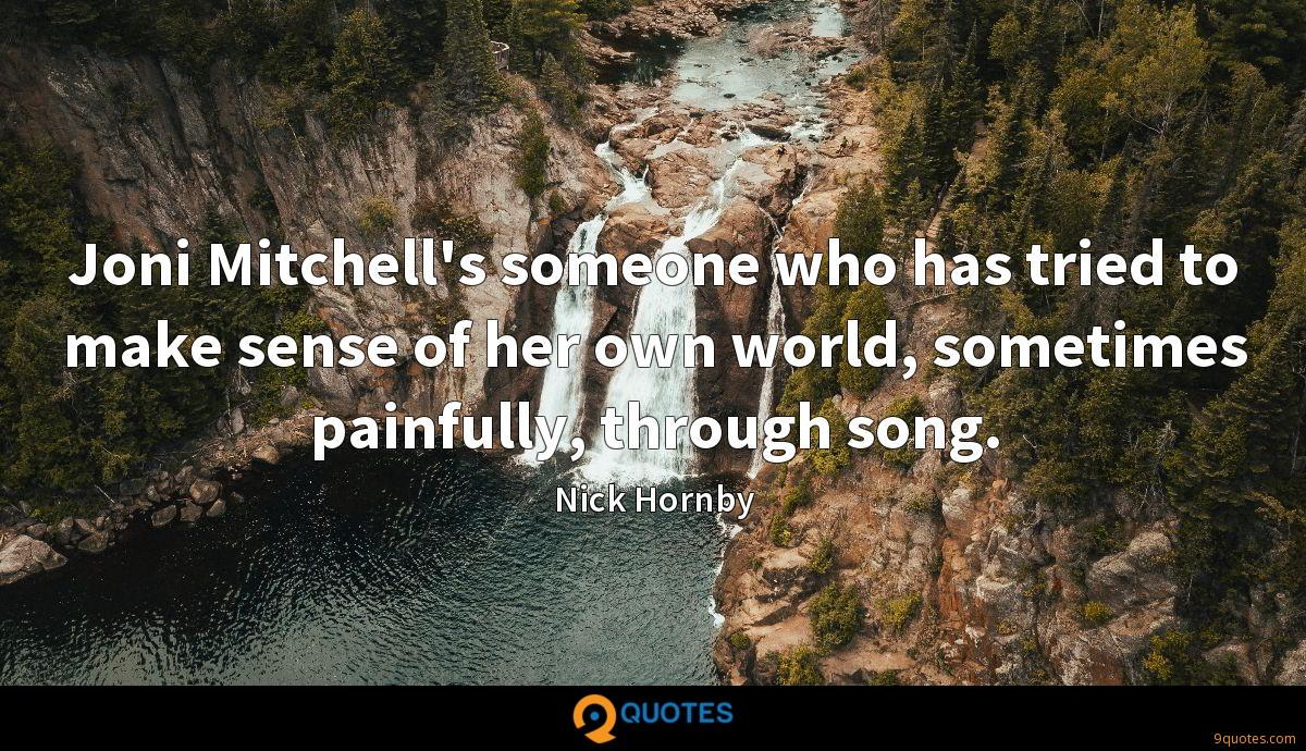 Joni Mitchell's someone who has tried to make sense of her own world, sometimes painfully, through song.