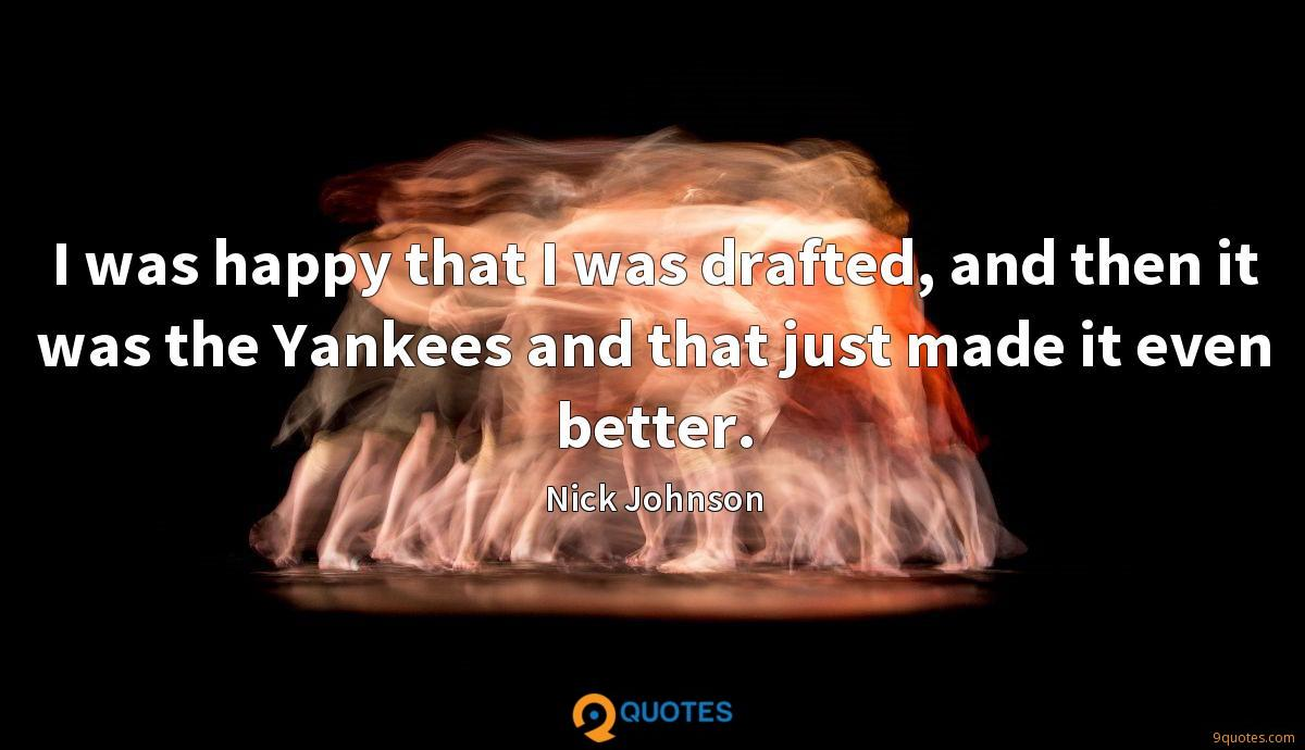 I was happy that I was drafted, and then it was the Yankees and that just made it even better.
