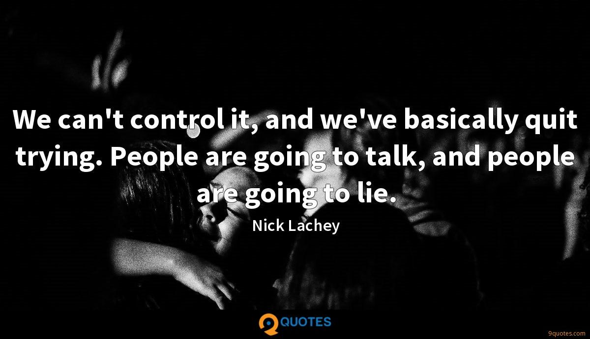 We can't control it, and we've basically quit trying. People are going to talk, and people are going to lie.