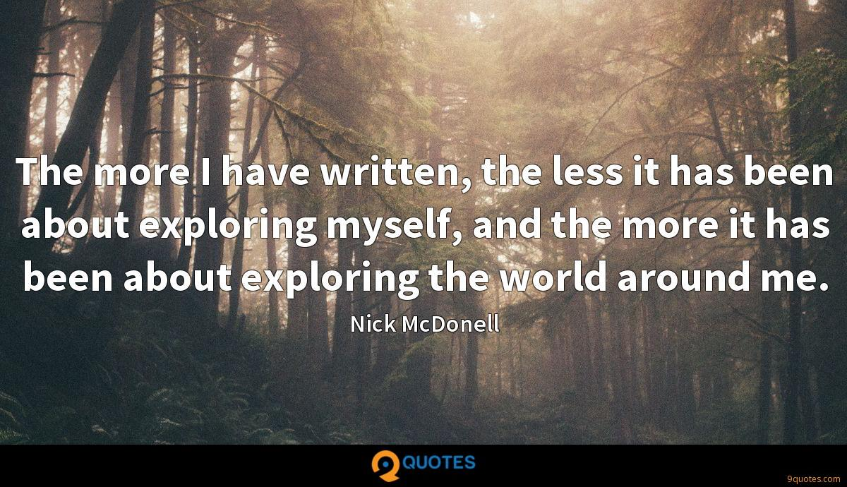 The more I have written, the less it has been about exploring myself, and the more it has been about exploring the world around me.