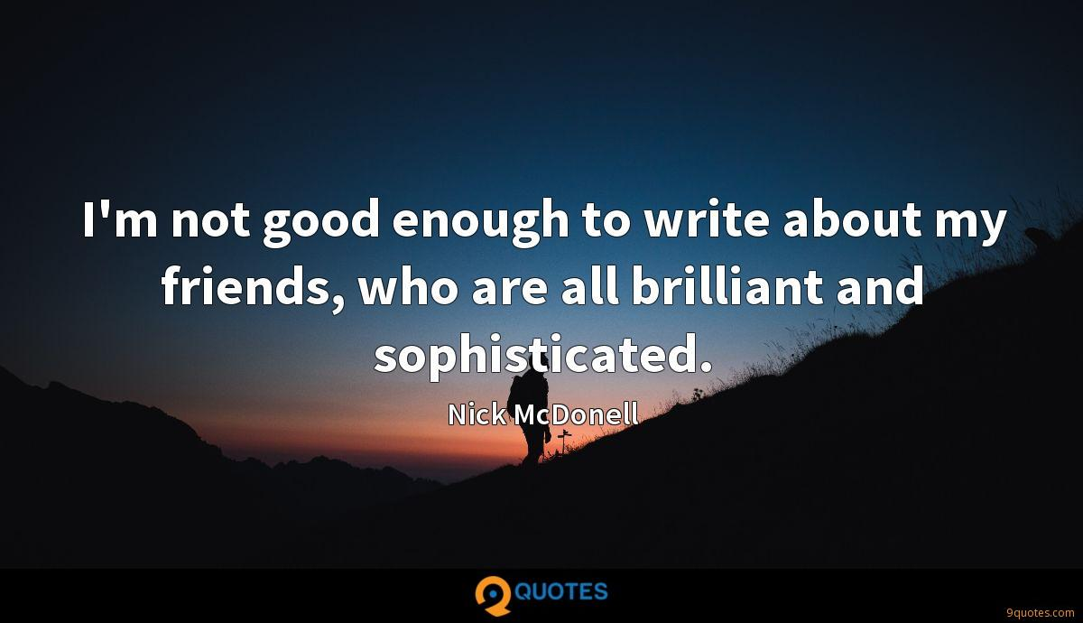 I'm not good enough to write about my friends, who are all brilliant and sophisticated.