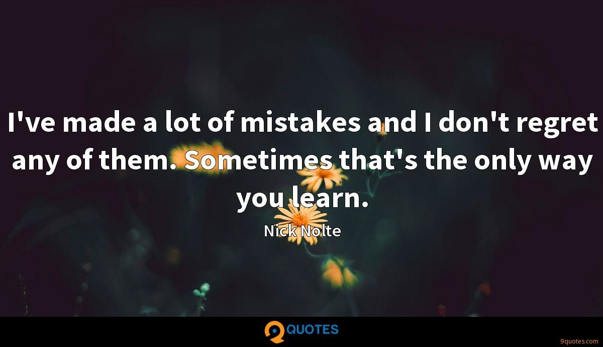 I've made a lot of mistakes and I don't regret any of them. Sometimes that's the only way you learn.