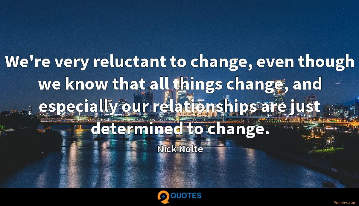We're very reluctant to change, even though we know that all things change, and especially our relationships are just determined to change.