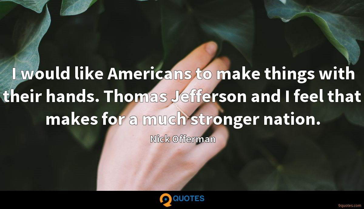 I would like Americans to make things with their hands. Thomas Jefferson and I feel that makes for a much stronger nation.