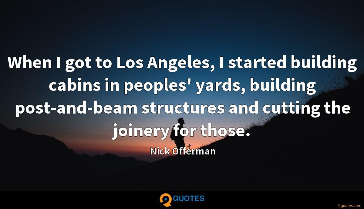 When I got to Los Angeles, I started building cabins in peoples' yards, building post-and-beam structures and cutting the joinery for those.