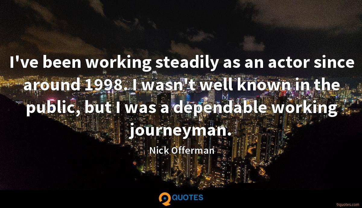 I've been working steadily as an actor since around 1998. I wasn't well known in the public, but I was a dependable working journeyman.
