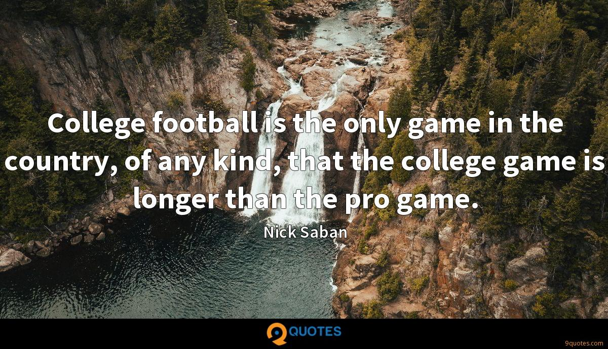 College football is the only game in the country, of any kind, that the college game is longer than the pro game.