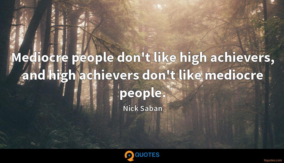 Mediocre people don't like high achievers, and high achievers don't like mediocre people.