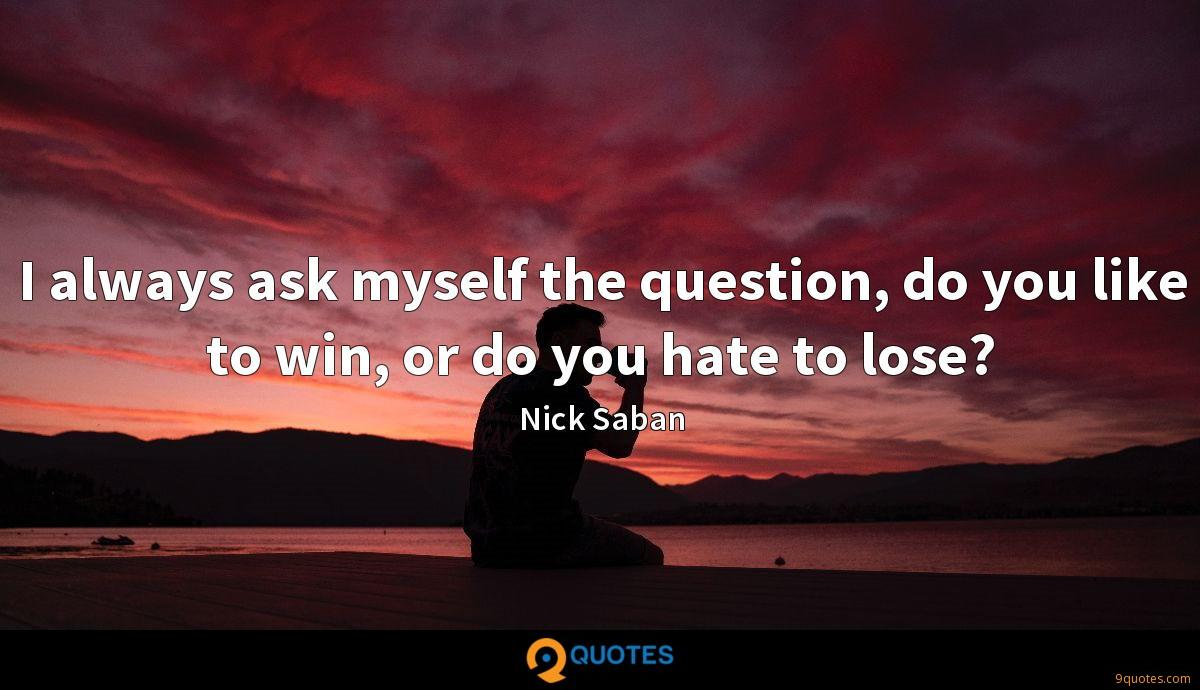 I always ask myself the question, do you like to win, or do you hate to lose?