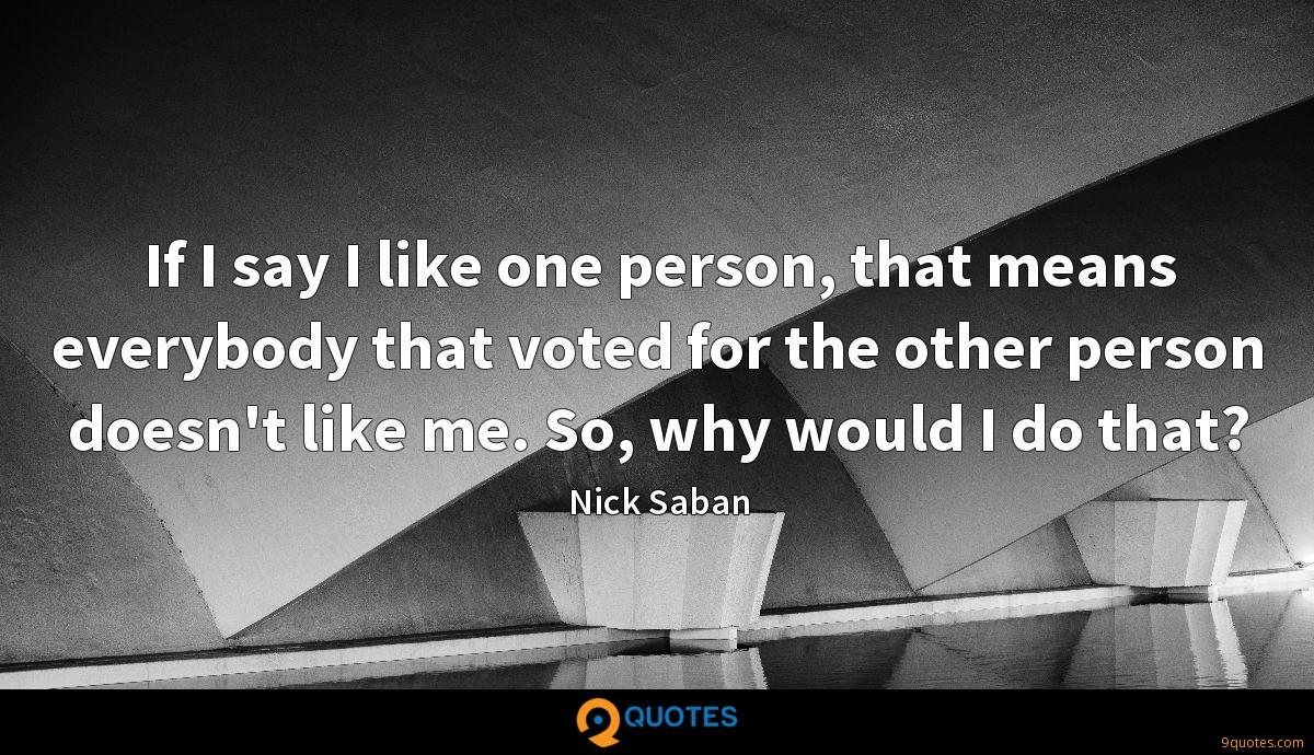If I say I like one person, that means everybody that voted for the other person doesn't like me. So, why would I do that?