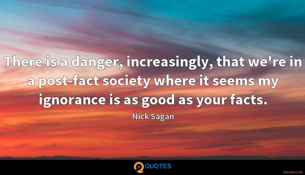 There is a danger, increasingly, that we're in a post-fact society where it seems my ignorance is as good as your facts.