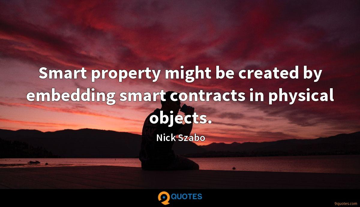 Smart property might be created by embedding smart contracts in physical objects.