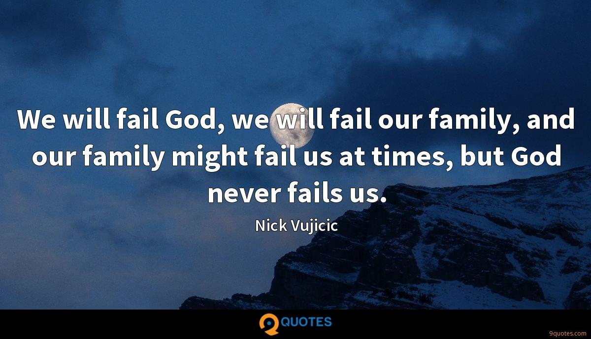 We will fail God, we will fail our family, and our family might fail us at times, but God never fails us.