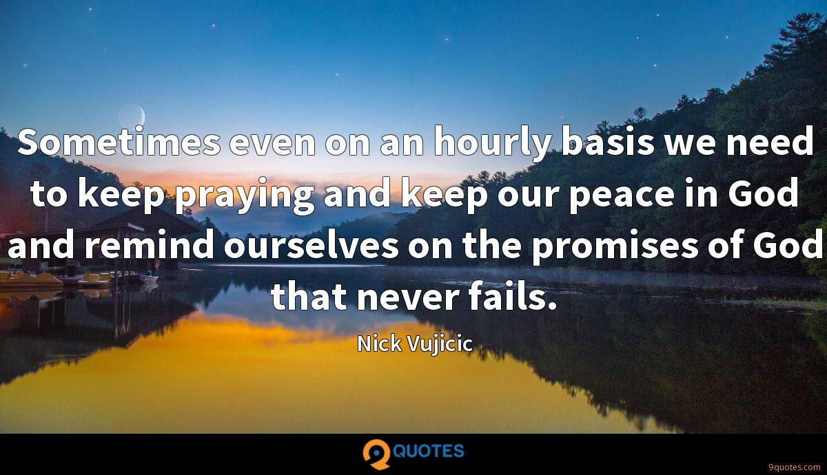 Sometimes even on an hourly basis we need to keep praying and keep our peace in God and remind ourselves on the promises of God that never fails.