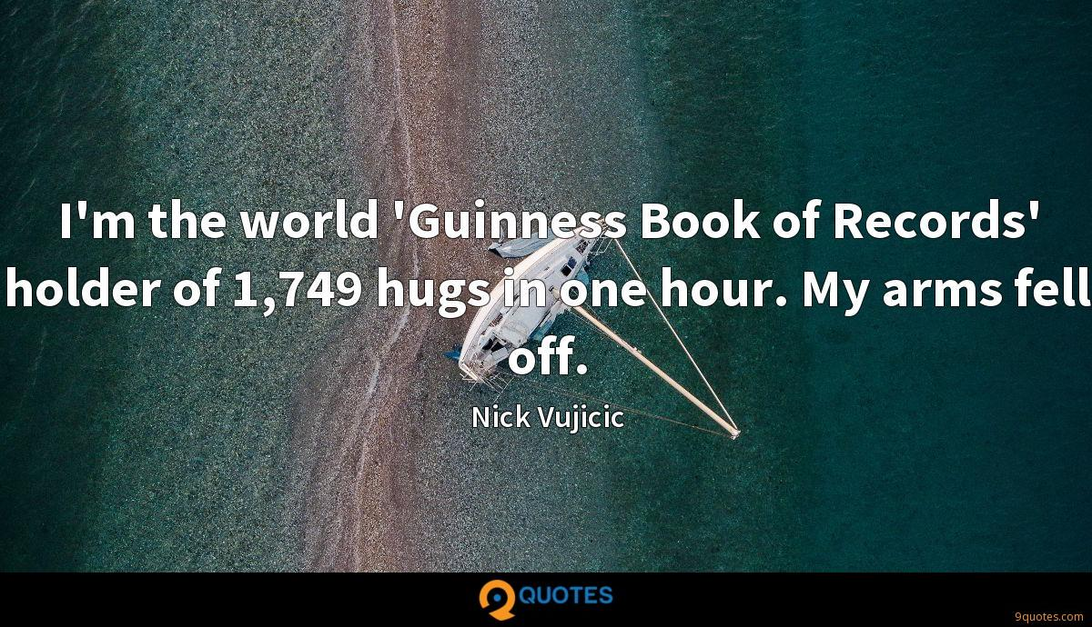 I'm the world 'Guinness Book of Records' holder of 1,749 hugs in one hour. My arms fell off.
