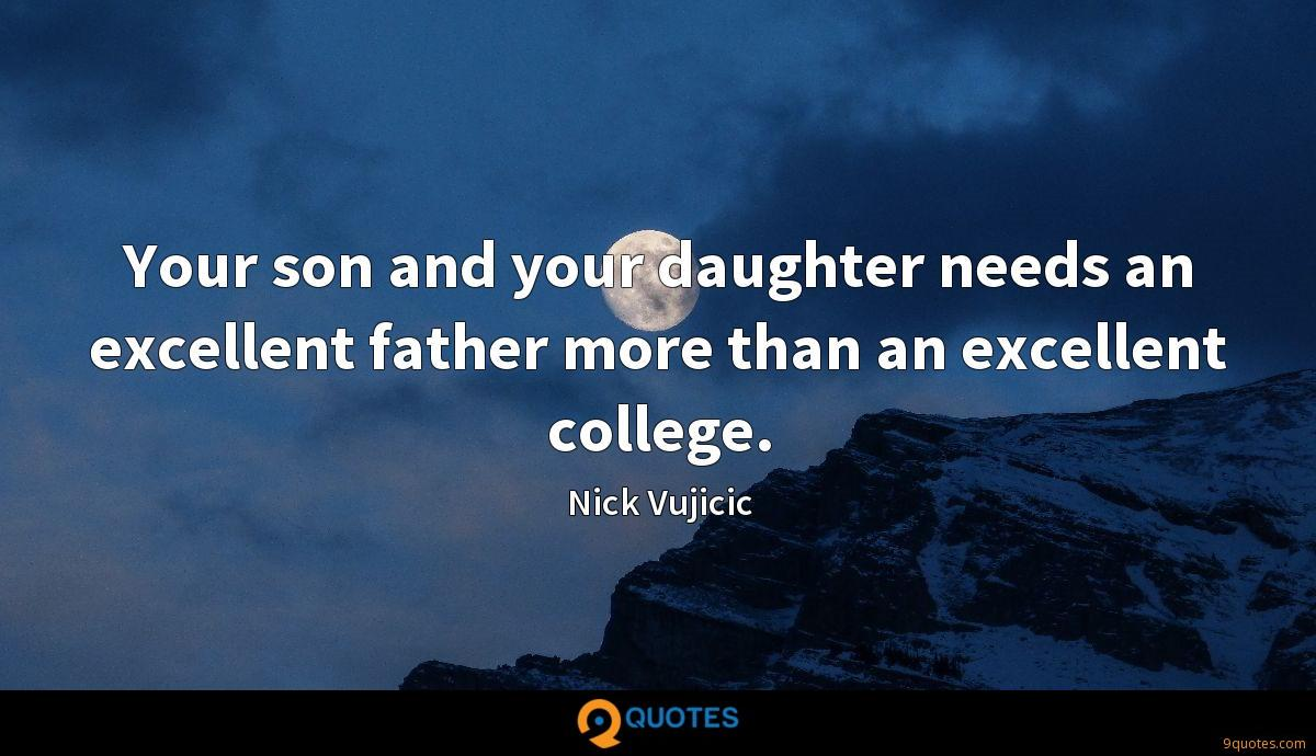 Your son and your daughter needs an excellent father more than an excellent college.