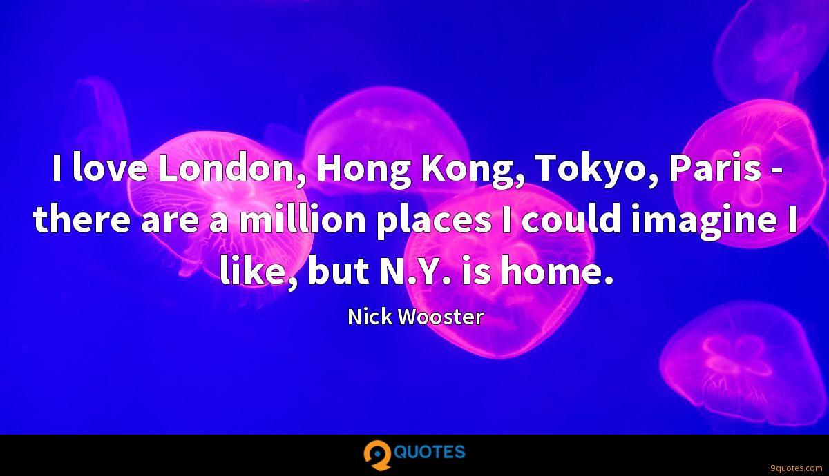 I love London, Hong Kong, Tokyo, Paris - there are a million places I could imagine I like, but N.Y. is home.