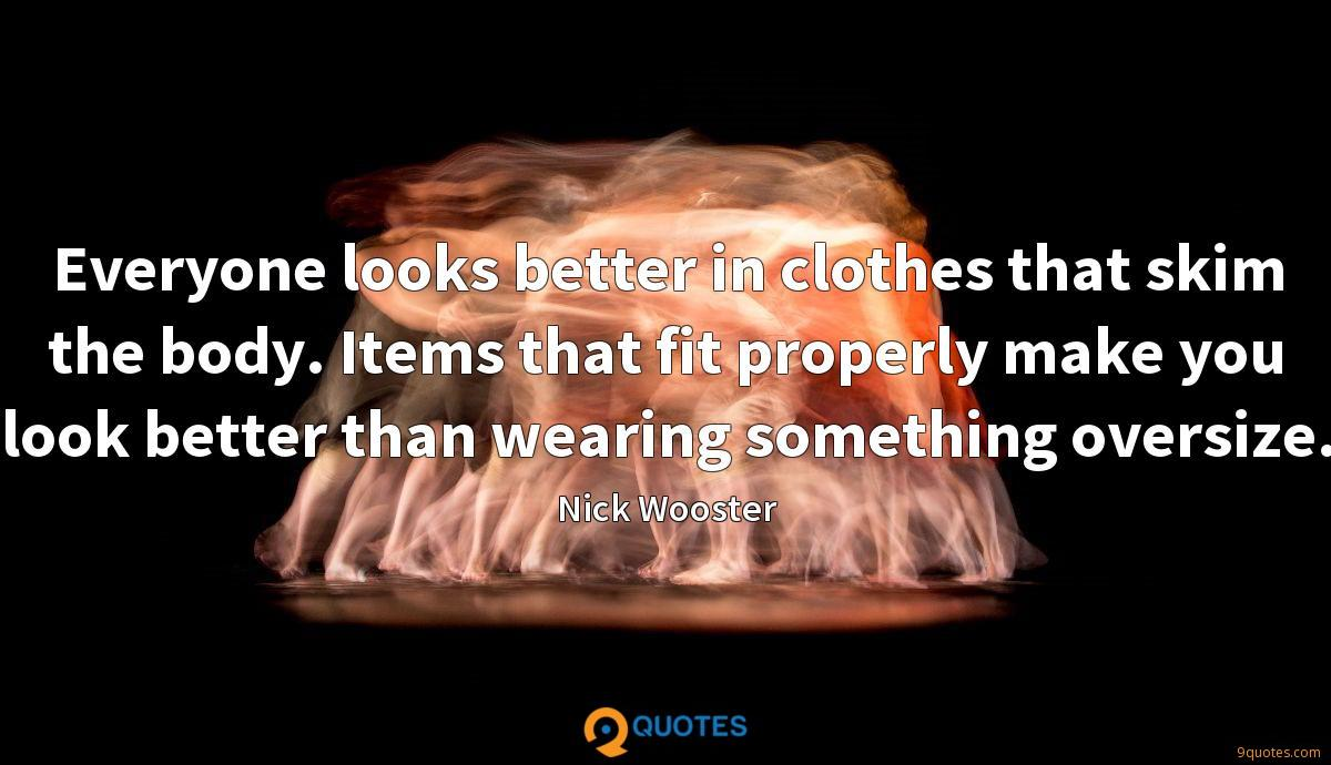 Everyone looks better in clothes that skim the body. Items that fit properly make you look better than wearing something oversize.