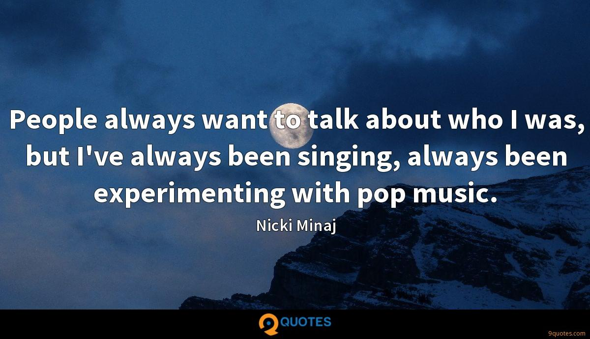 People always want to talk about who I was, but I've always been singing, always been experimenting with pop music.