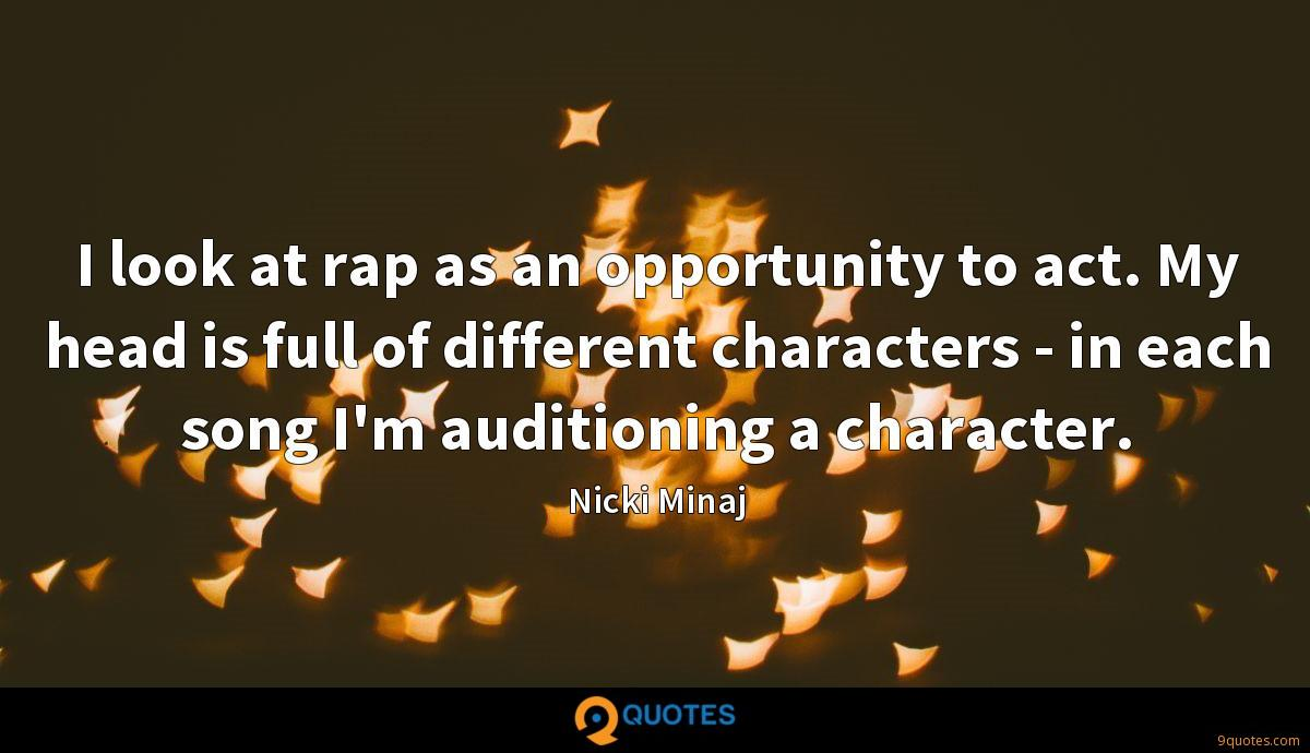 I look at rap as an opportunity to act. My head is full of different characters - in each song I'm auditioning a character.