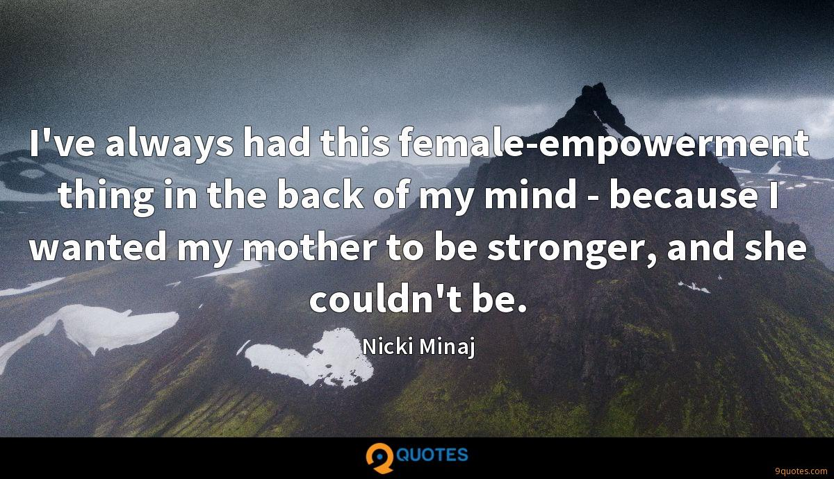 I've always had this female-empowerment thing in the back of my mind - because I wanted my mother to be stronger, and she couldn't be.