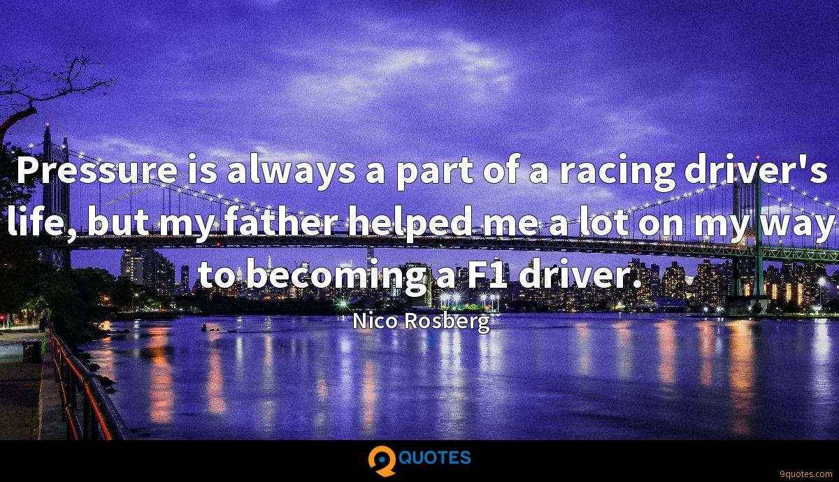 Pressure is always a part of a racing driver's life, but my father helped me a lot on my way to becoming a F1 driver.