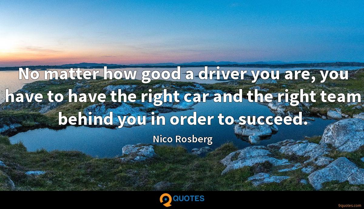 No matter how good a driver you are, you have to have the right car and the right team behind you in order to succeed.