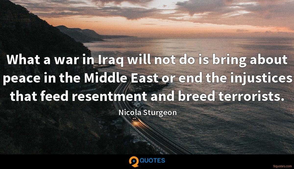 What a war in Iraq will not do is bring about peace in the Middle East or end the injustices that feed resentment and breed terrorists.