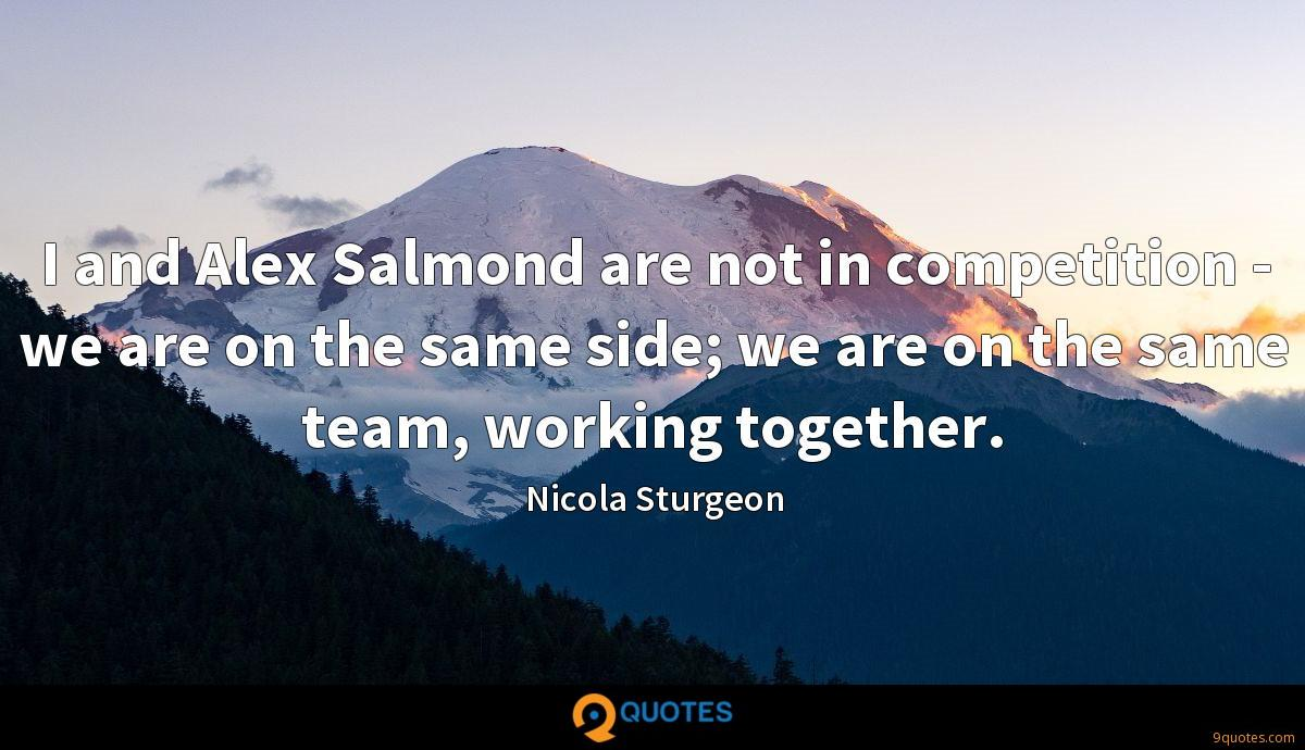 I and Alex Salmond are not in competition - we are on the same side; we are on the same team, working together.