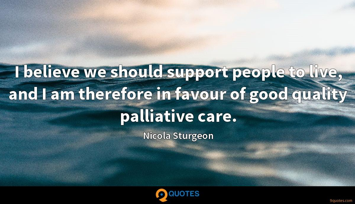 I believe we should support people to live, and I am therefore in favour of good quality palliative care.