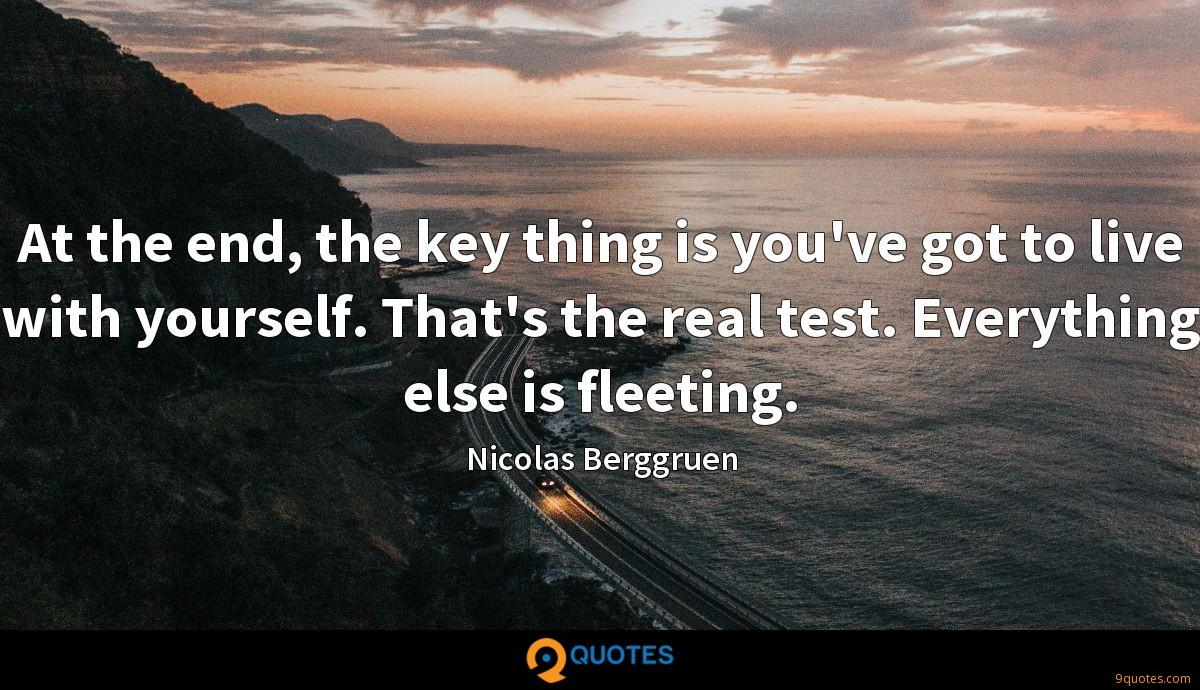 At the end, the key thing is you've got to live with yourself. That's the real test. Everything else is fleeting.