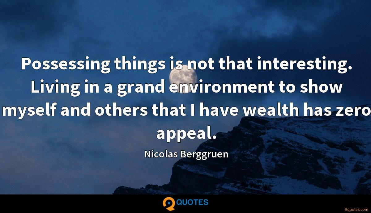 Possessing things is not that interesting. Living in a grand environment to show myself and others that I have wealth has zero appeal.