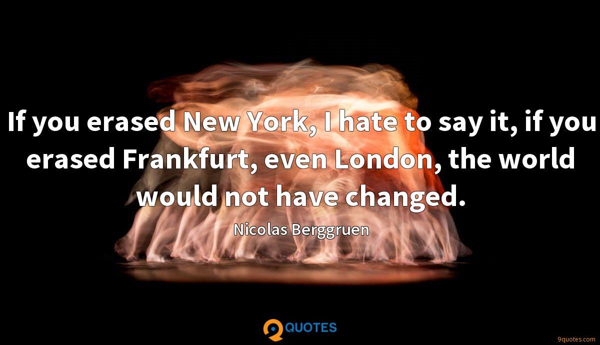 If you erased New York, I hate to say it, if you erased Frankfurt, even London, the world would not have changed.