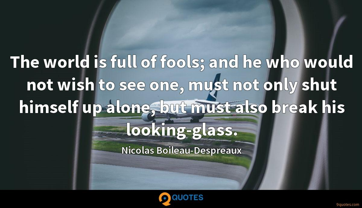 The world is full of fools; and he who would not wish to see one, must not only shut himself up alone, but must also break his looking-glass.