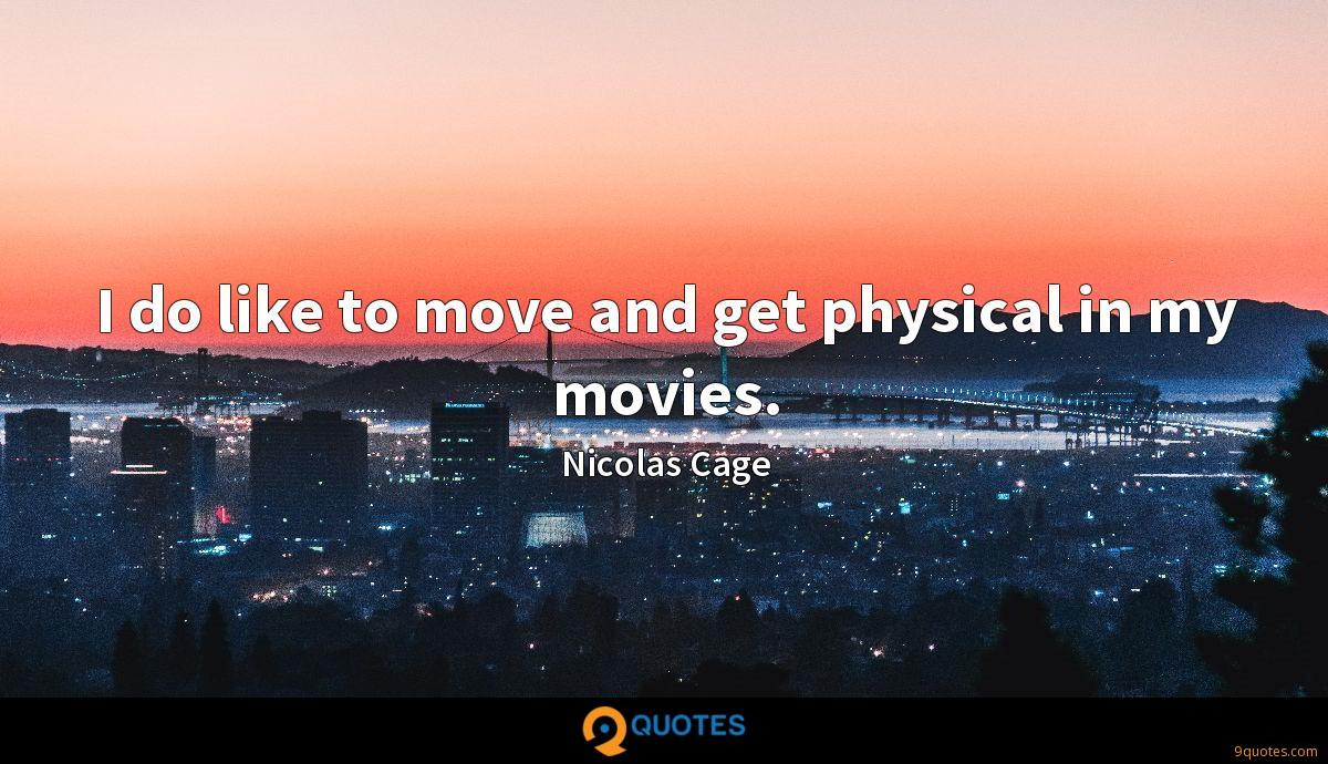 I do like to move and get physical in my movies.