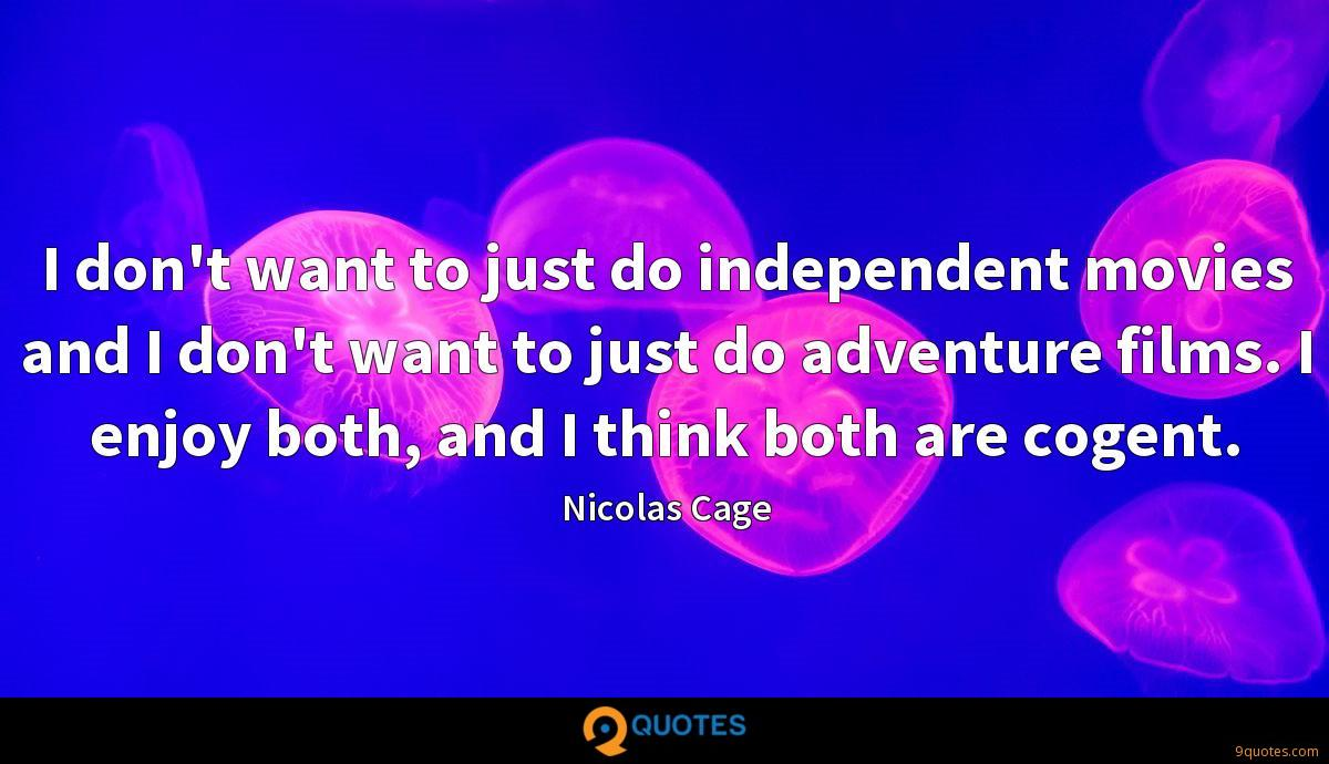 I don't want to just do independent movies and I don't want to just do adventure films. I enjoy both, and I think both are cogent.